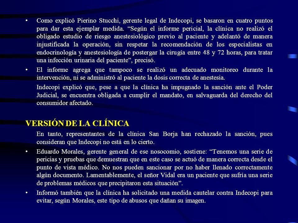 Como explicó Pierino Stucchi, gerente legal de Indecopi, se basaron en cuatro puntos para dar esta ejemplar medida. Según el informe pericial, la clínica no realizó el obligado estudio de riesgo anestesiológico previo al paciente y adelantó de manera injustificada la operación, sin respetar la recomendación de los especialistas en endocrinología y anestesiología de postergar la cirugía entre 48 y 72 horas, para tratar una infección urinaria del paciente , precisó.