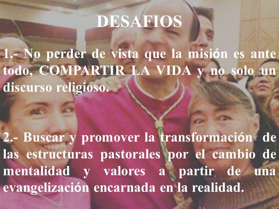 DESAFIOS 1.- No perder de vista que la misión es ante todo, COMPARTIR LA VIDA y no solo un discurso religioso.