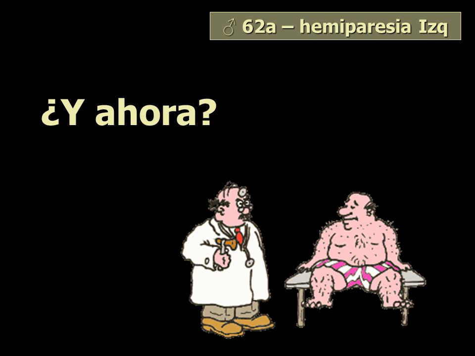 ♂ 62a – hemiparesia Izq ¿Y ahora