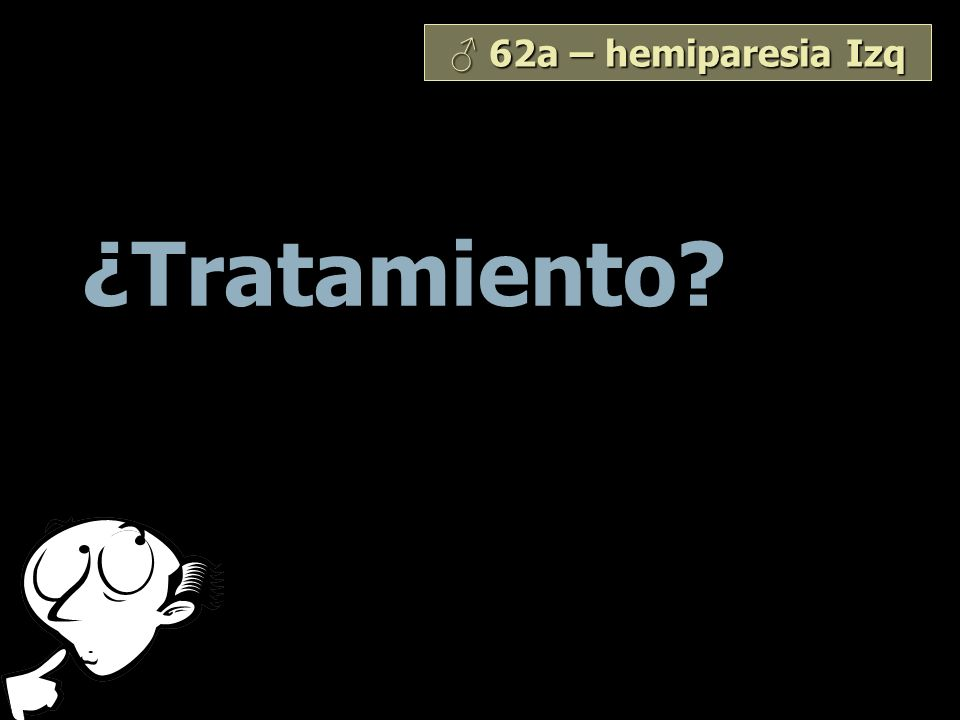 ♂ 62a – hemiparesia Izq ¿Tratamiento