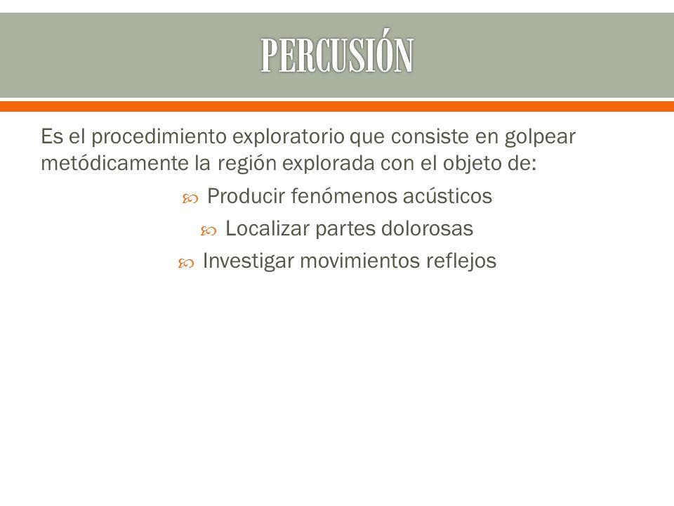 PERCUSIÓN Es el procedimiento exploratorio que consiste en golpear metódicamente la región explorada con el objeto de: