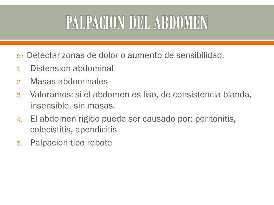 PALPACION DEL ABDOMEN Detectar zonas de dolor o aumento de sensibilidad. Distension abdominal. Masas abdominales.