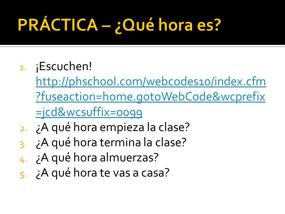 PRÁCTICA – ¿Qué hora es ¡Escuchen! http://phschool.com/webcodes10/index.cfm fuseaction=home.gotoWebCode&wcprefix=jcd&wcsuffix=0099.