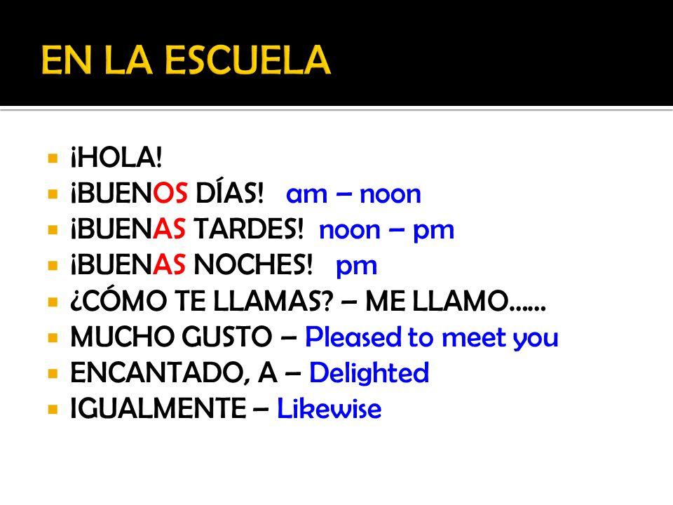 EN LA ESCUELA ¡HOLA! ¡BUENOS DÍAS! am – noon ¡BUENAS TARDES! noon – pm