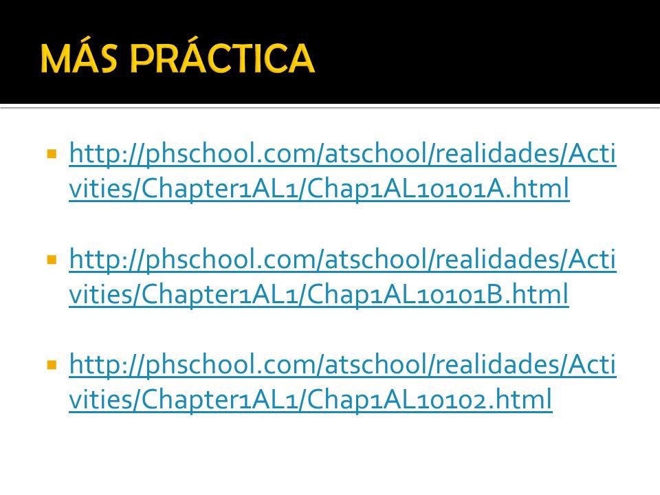 MÁS PRÁCTICA http://phschool.com/atschool/realidades/Activities/Chapter1AL1/Chap1AL10101A.html.