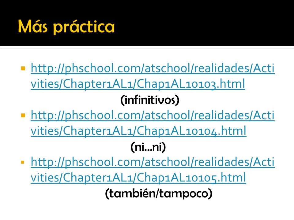 Más práctica http://phschool.com/atschool/realidades/Activities/Chapter1AL1/Chap1AL10103.html. (infinitivos)