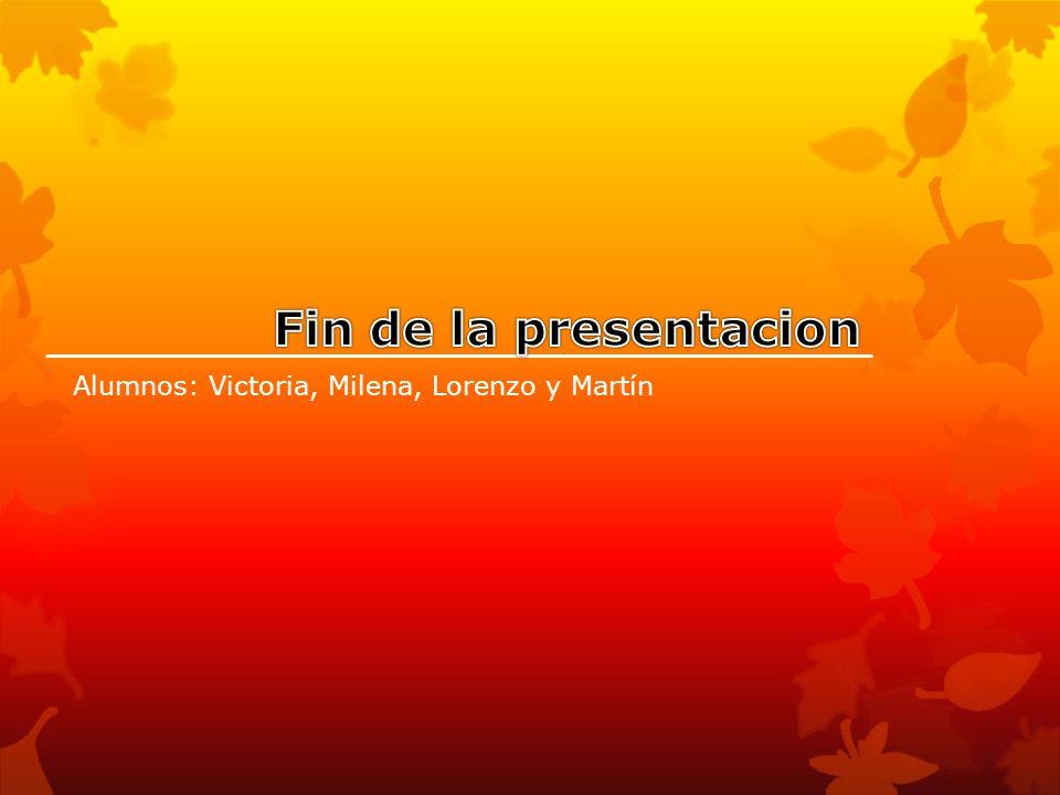 Fin de la presentacion Alumnos: Victoria, Milena, Lorenzo y Martín