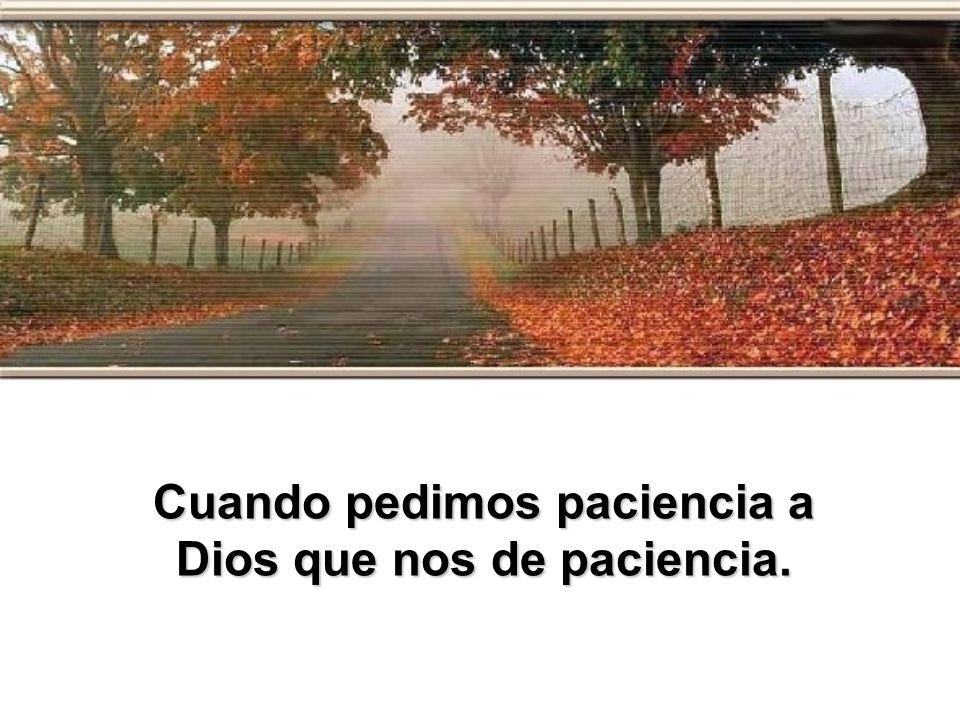 Cuando pedimos paciencia a Dios que nos de paciencia.