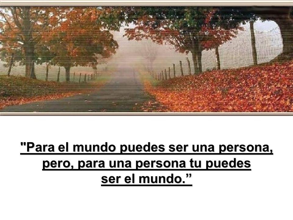 Para el mundo puedes ser una persona, pero, para una persona tu puedes
