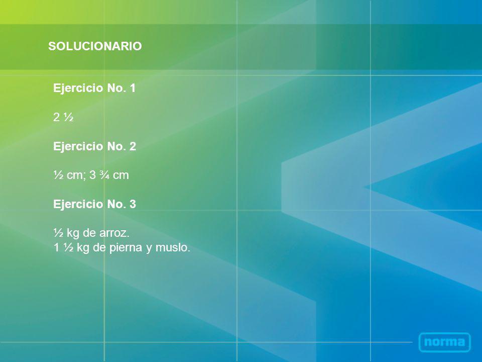 SOLUCIONARIO Ejercicio No. 1. 2 ½. Ejercicio No. 2. ½ cm; 3 ¾ cm. Ejercicio No. 3. ½ kg de arroz.