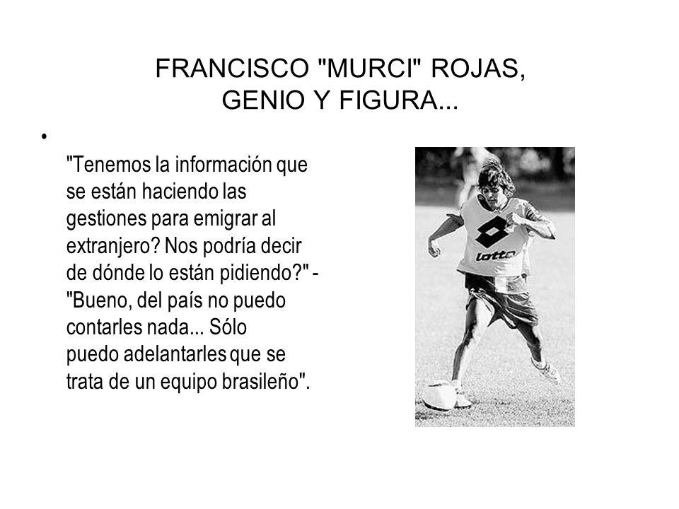 FRANCISCO MURCI ROJAS, GENIO Y FIGURA...