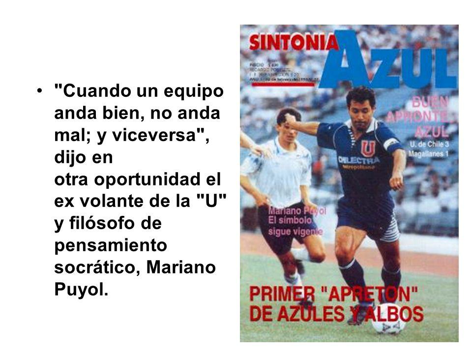 Cuando un equipo anda bien, no anda mal; y viceversa , dijo en otra oportunidad el ex volante de la U y filósofo de pensamiento socrático, Mariano Puyol.