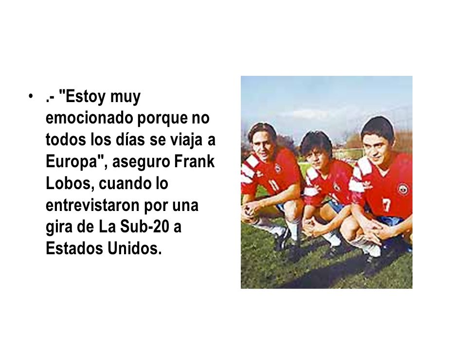 .- Estoy muy emocionado porque no todos los días se viaja a Europa , aseguro Frank Lobos, cuando lo entrevistaron por una gira de La Sub-20 a Estados Unidos.