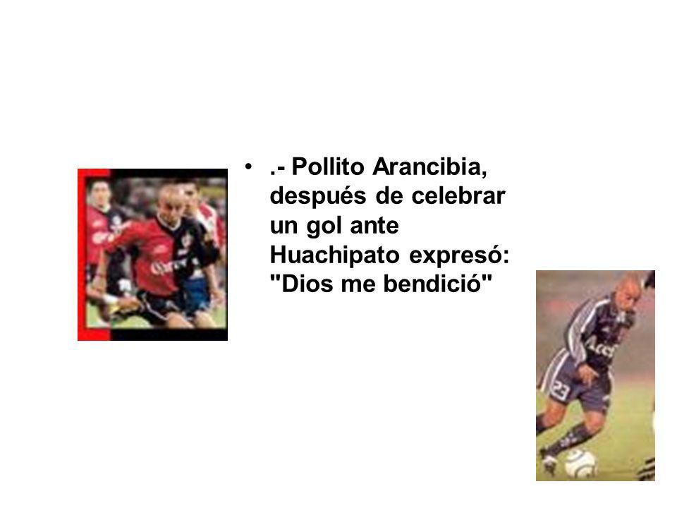 .- Pollito Arancibia, después de celebrar un gol ante Huachipato expresó: Dios me bendició