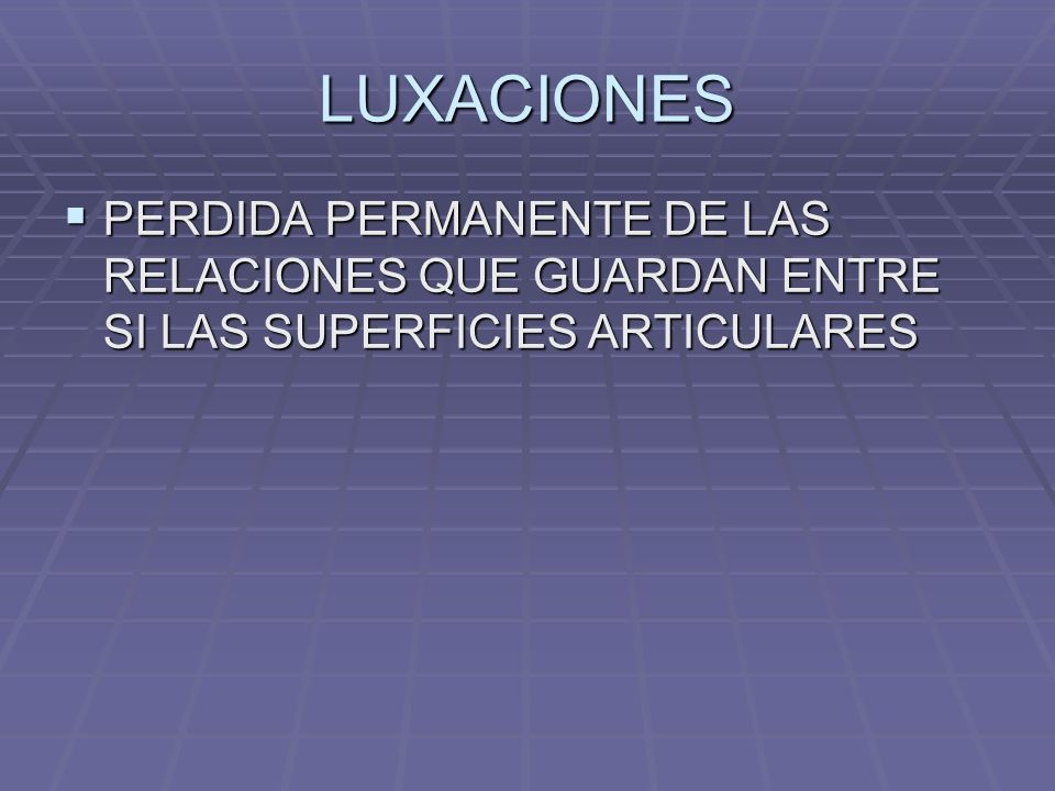 LUXACIONES PERDIDA PERMANENTE DE LAS RELACIONES QUE GUARDAN ENTRE SI LAS SUPERFICIES ARTICULARES