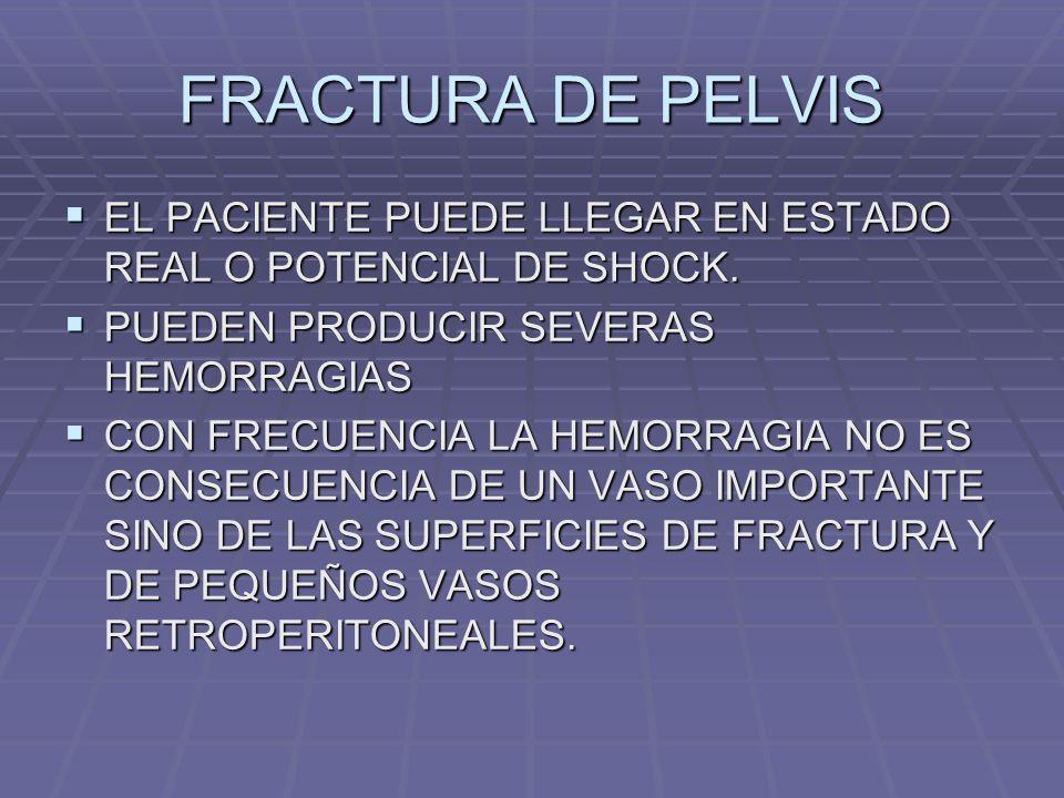 FRACTURA DE PELVIS EL PACIENTE PUEDE LLEGAR EN ESTADO REAL O POTENCIAL DE SHOCK. PUEDEN PRODUCIR SEVERAS HEMORRAGIAS.