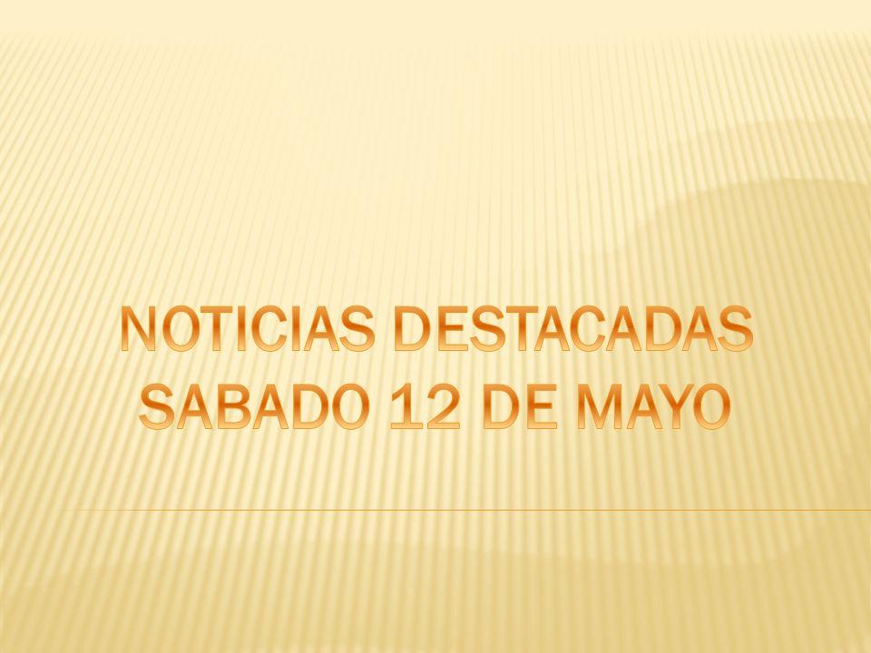 NOTICIAS DESTACADAS SABADO 12 DE MAYO