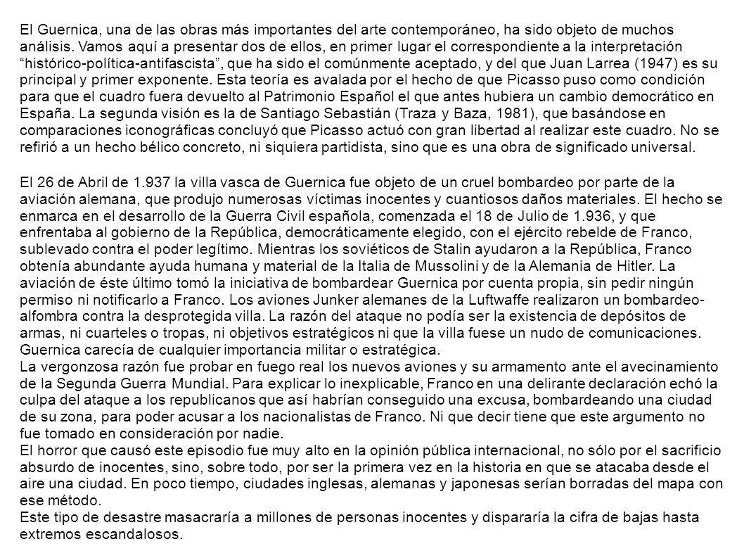 El Guernica, una de las obras más importantes del arte contemporáneo, ha sido objeto de muchos análisis. Vamos aquí a presentar dos de ellos, en primer lugar el correspondiente a la interpretación histórico-política-antifascista , que ha sido el comúnmente aceptado, y del que Juan Larrea (1947) es su principal y primer exponente. Esta teoría es avalada por el hecho de que Picasso puso como condición para que el cuadro fuera devuelto al Patrimonio Español el que antes hubiera un cambio democrático en España. La segunda visión es la de Santiago Sebastián (Traza y Baza, 1981), que basándose en comparaciones iconográficas concluyó que Picasso actuó con gran libertad al realizar este cuadro. No se refirió a un hecho bélico concreto, ni siquiera partidista, sino que es una obra de significado universal.