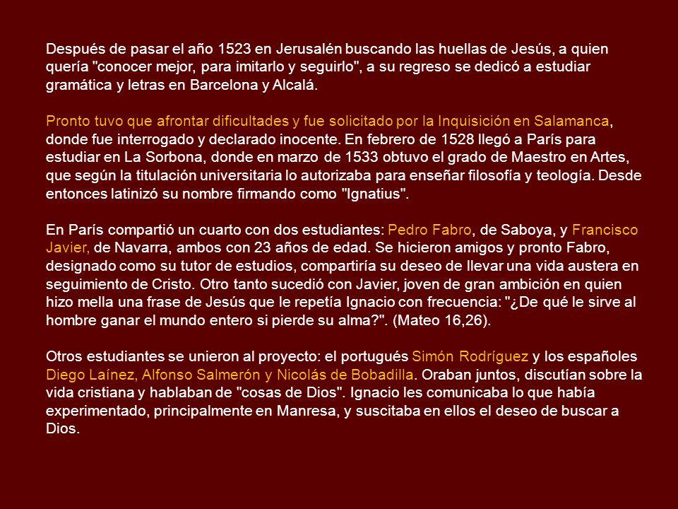 Después de pasar el año 1523 en Jerusalén buscando las huellas de Jesús, a quien quería conocer mejor, para imitarlo y seguirlo , a su regreso se dedicó a estudiar gramática y letras en Barcelona y Alcalá.