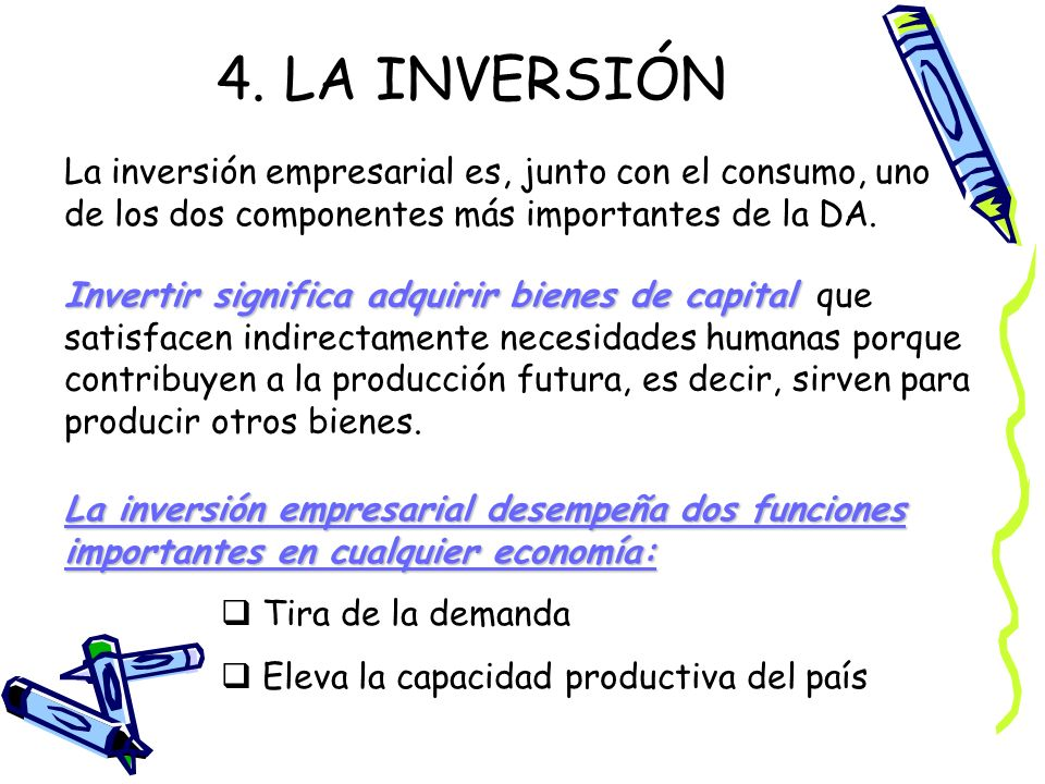 4. LA INVERSIÓN La inversión empresarial es, junto con el consumo, uno de los dos componentes más importantes de la DA.