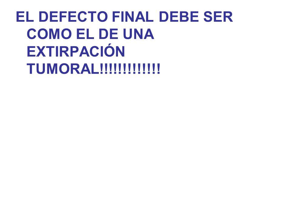 EL DEFECTO FINAL DEBE SER COMO EL DE UNA EXTIRPACIÓN TUMORAL!!!!!!!!!!!!!