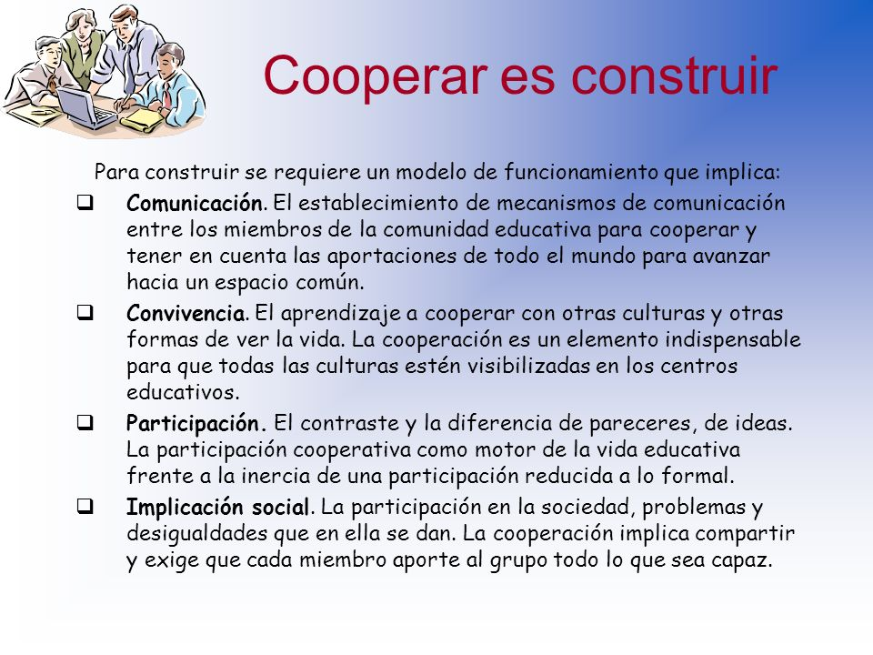 Cooperar es construir Para construir se requiere un modelo de funcionamiento que implica: