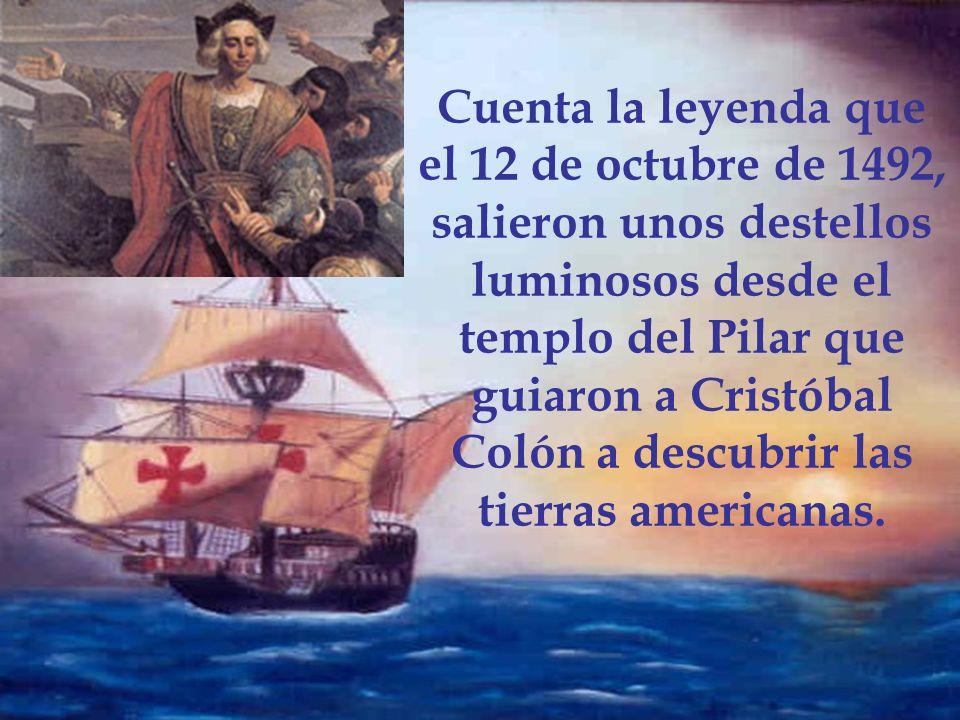 Cuenta la leyenda que el 12 de octubre de 1492, salieron unos destellos luminosos desde el templo del Pilar que guiaron a Cristóbal Colón a descubrir las tierras americanas.