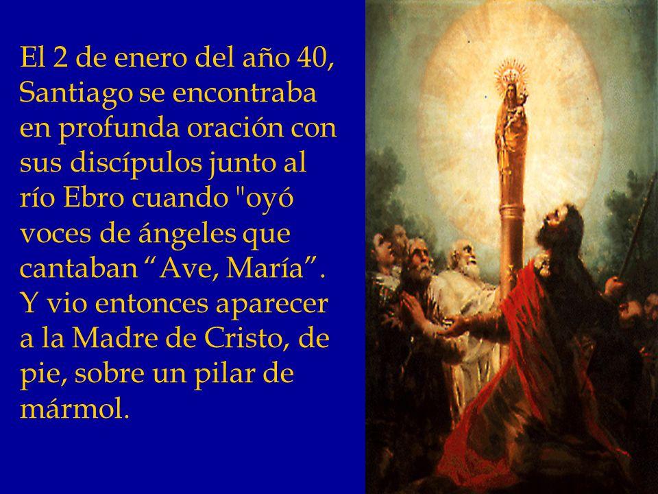 El 2 de enero del año 40, Santiago se encontraba en profunda oración con sus discípulos junto al río Ebro cuando oyó voces de ángeles que cantaban Ave, María .