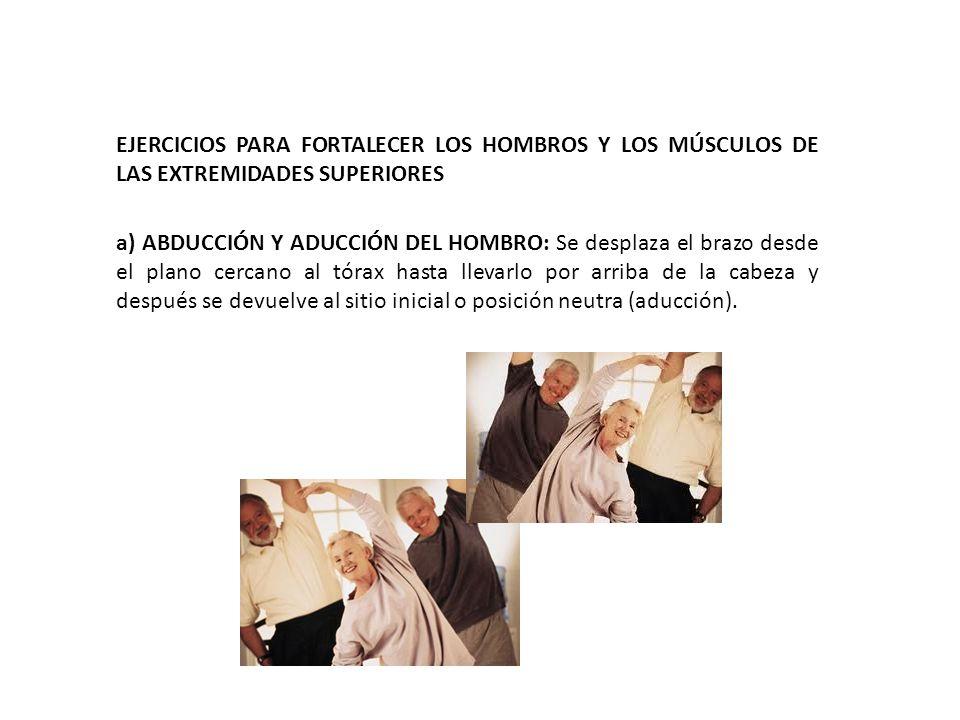 EJERCICIOS PARA FORTALECER LOS HOMBROS Y LOS MÚSCULOS DE LAS EXTREMIDADES SUPERIORES a) ABDUCCIÓN Y ADUCCIÓN DEL HOMBRO: Se desplaza el brazo desde el plano cercano al tórax hasta llevarlo por arriba de la cabeza y después se devuelve al sitio inicial o posición neutra (aducción).