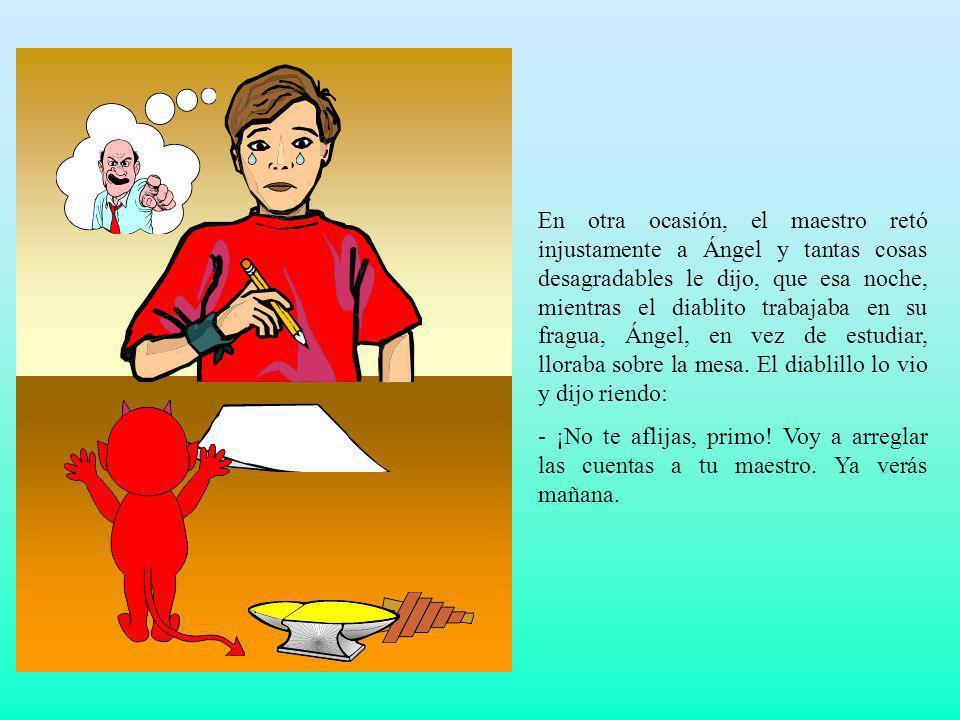 En otra ocasión, el maestro retó injustamente a Ángel y tantas cosas desagradables le dijo, que esa noche, mientras el diablito trabajaba en su fragua, Ángel, en vez de estudiar, lloraba sobre la mesa. El diablillo lo vio y dijo riendo: