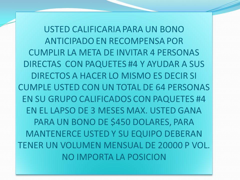 USTED CALIFICARIA PARA UN BONO ANTICIPADO EN RECOMPENSA POR CUMPLIR LA META DE INVITAR 4 PERSONAS DIRECTAS CON PAQUETES #4 Y AYUDAR A SUS DIRECTOS A HACER LO MISMO ES DECIR SI CUMPLE USTED CON UN TOTAL DE 64 PERSONAS EN SU GRUPO CALIFICADOS CON PAQUETES #4 EN EL LAPSO DE 3 MESES MAX.