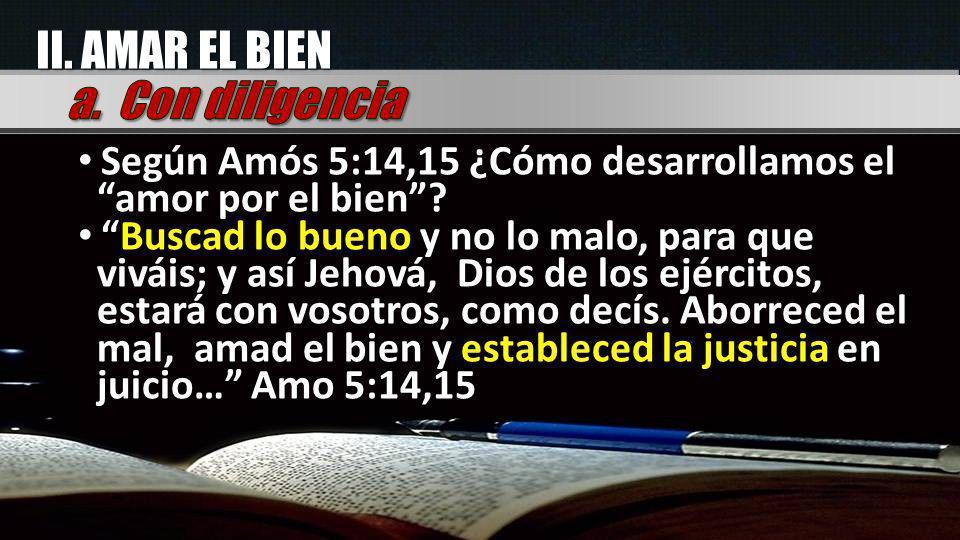 II. AMAR EL BIEN a. Con diligencia