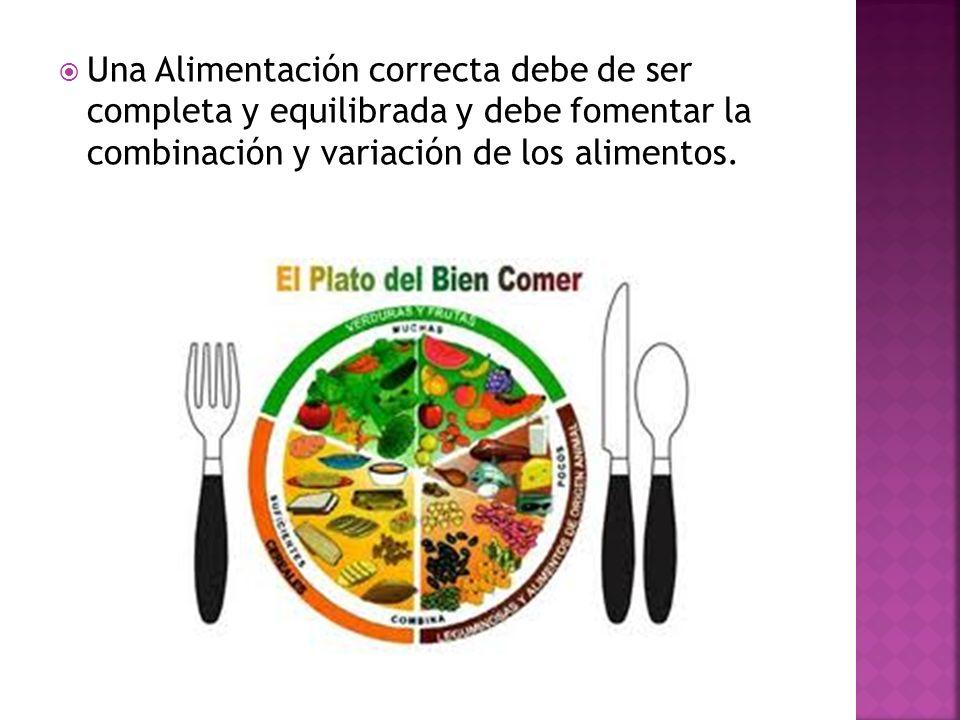 Una Alimentación correcta debe de ser completa y equilibrada y debe fomentar la combinación y variación de los alimentos.
