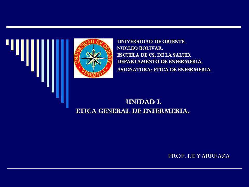 UNIDAD I. ETICA GENERAL DE ENFERMERIA. PROF. LILY ARREAZA