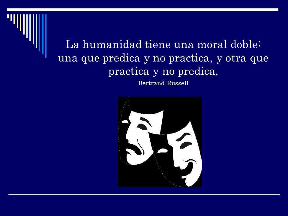 La humanidad tiene una moral doble: una que predica y no practica, y otra que practica y no predica.