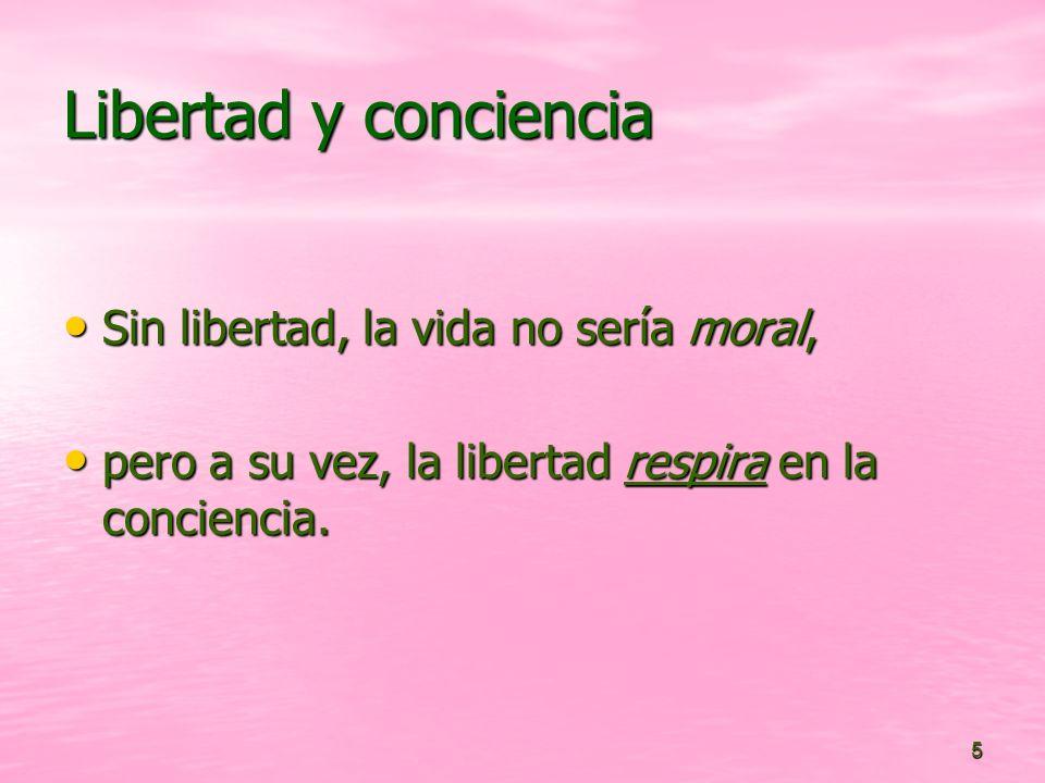Libertad y conciencia Sin libertad, la vida no sería moral,