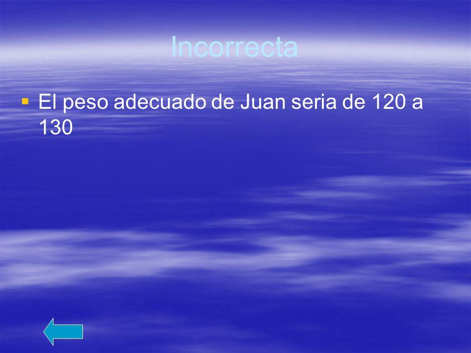 Incorrecta El peso adecuado de Juan seria de 120 a 130