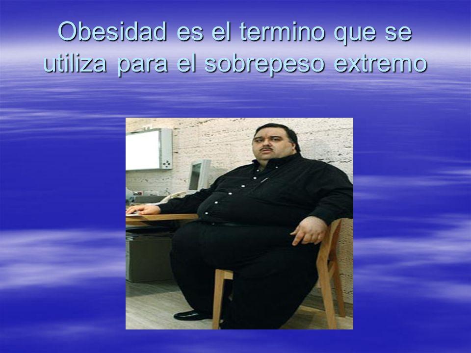 Obesidad es el termino que se utiliza para el sobrepeso extremo