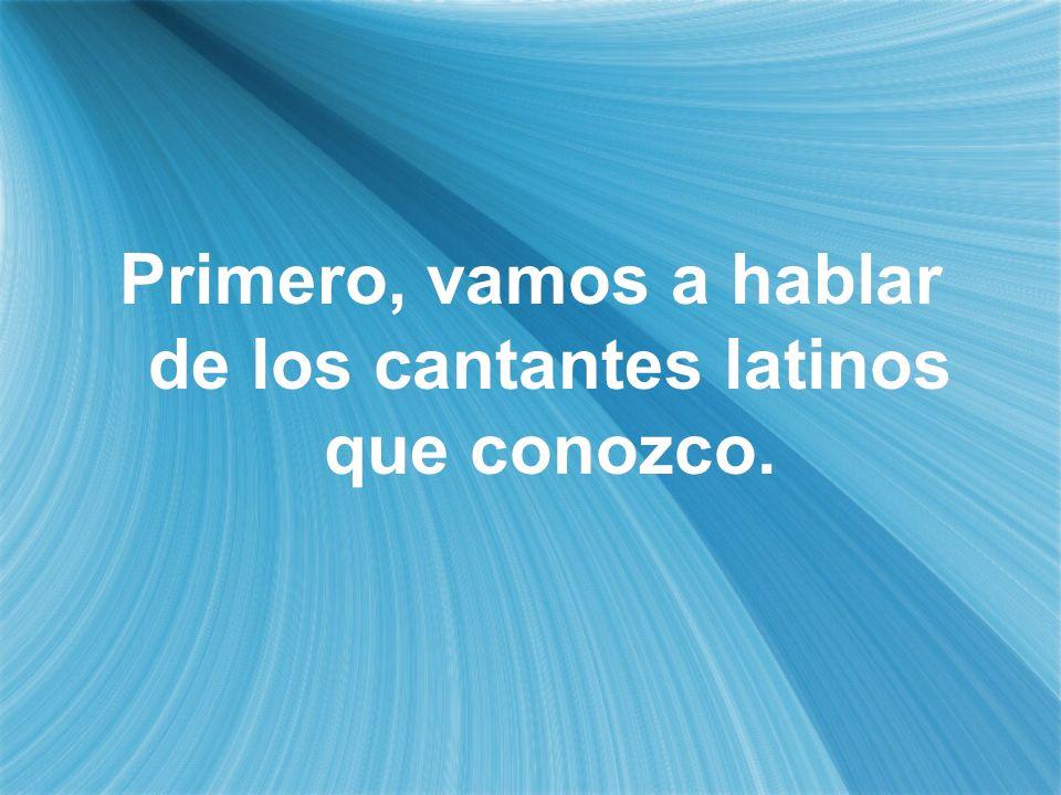 Primero, vamos a hablar de los cantantes latinos que conozco.
