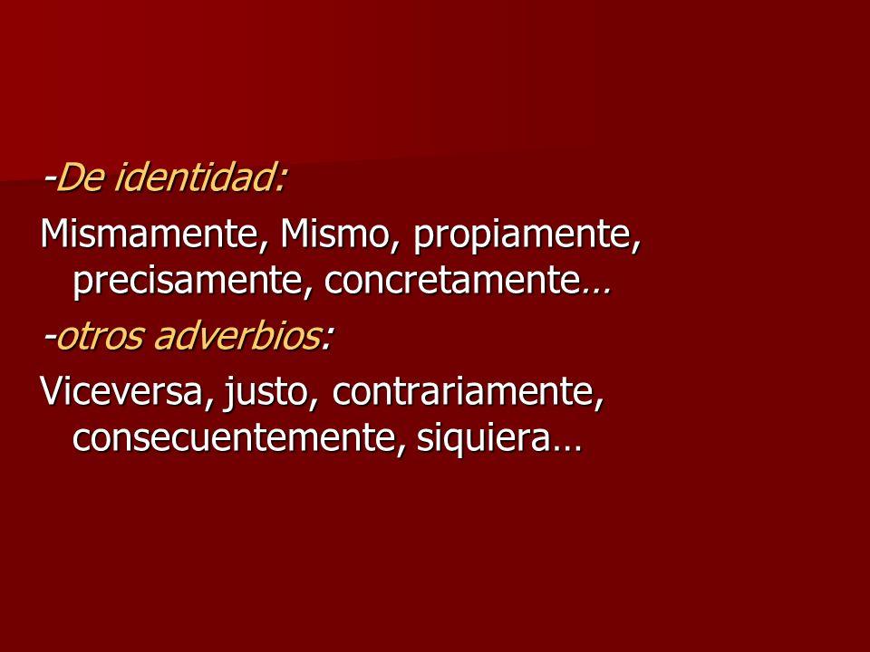 -De identidad: Mismamente, Mismo, propiamente, precisamente, concretamente… -otros adverbios: