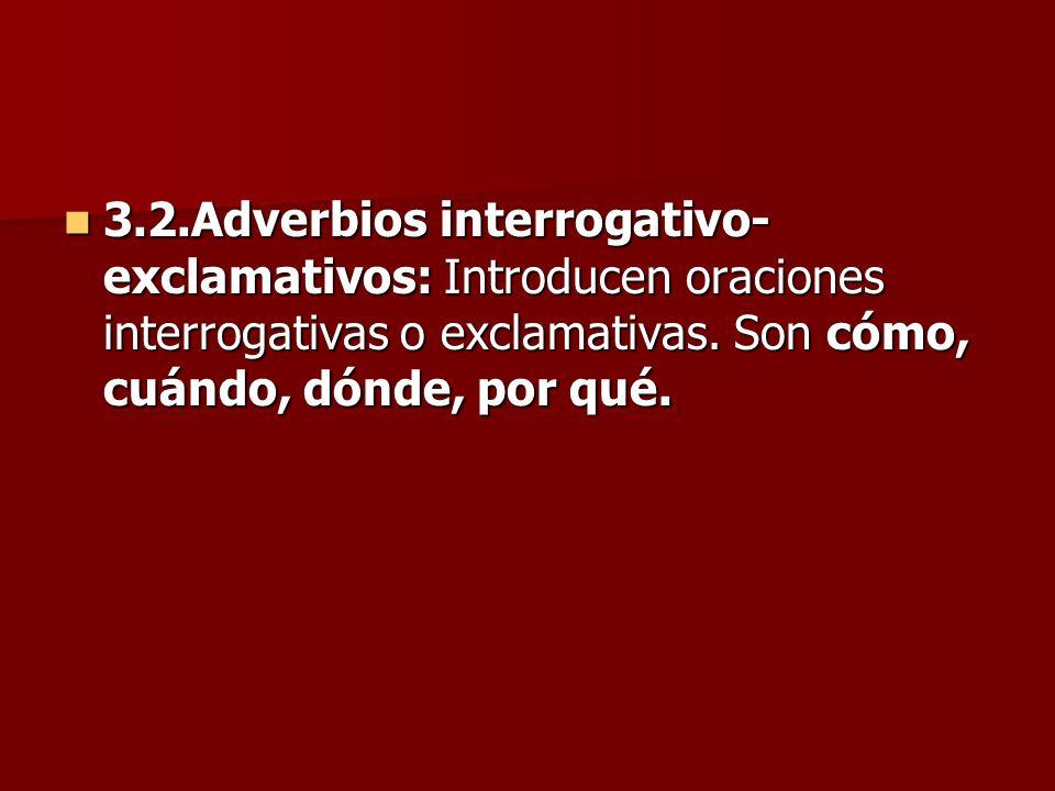 3.2.Adverbios interrogativo-exclamativos: Introducen oraciones interrogativas o exclamativas.