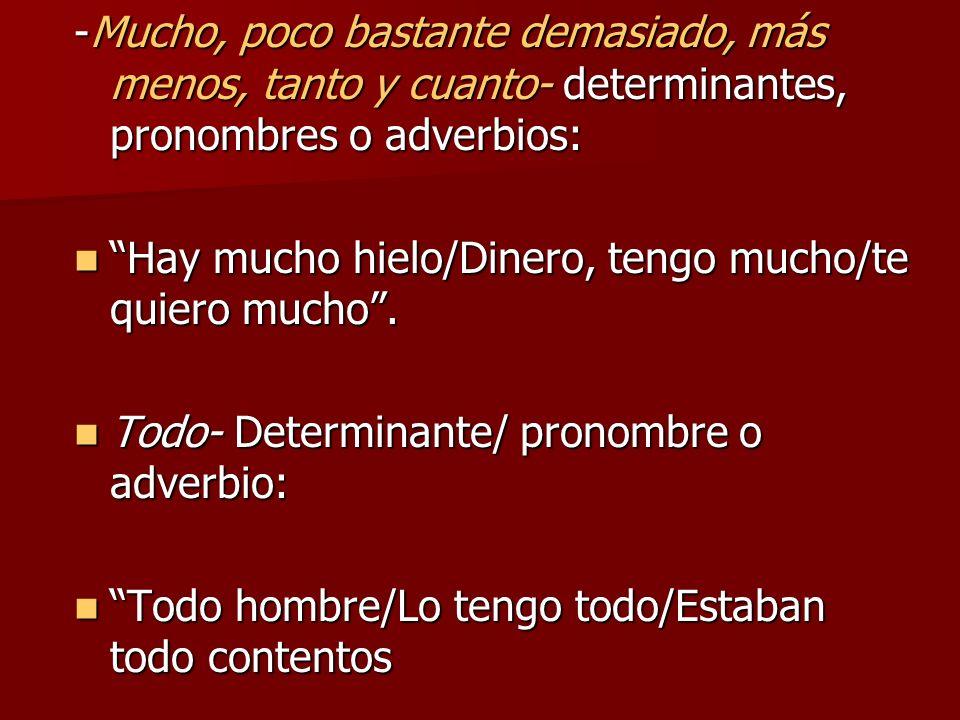 -Mucho, poco bastante demasiado, más menos, tanto y cuanto- determinantes, pronombres o adverbios: