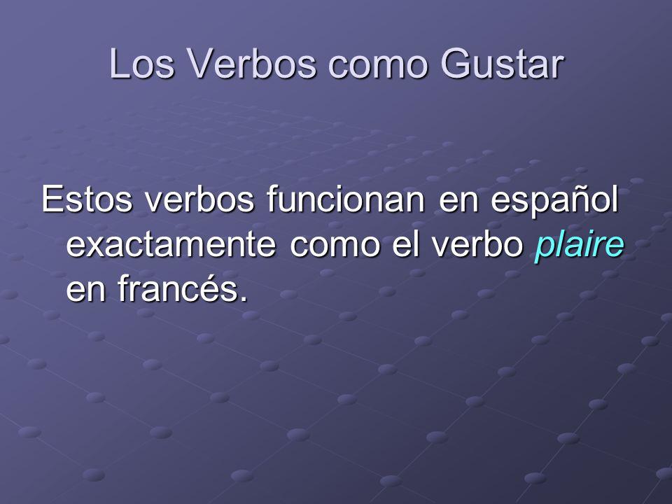 Los Verbos como Gustar Estos verbos funcionan en español exactamente como el verbo plaire en francés.