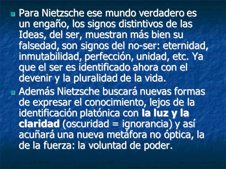 Para Nietzsche ese mundo verdadero es un engaño, los signos distintivos de las Ideas, del ser, muestran más bien su falsedad, son signos del no-ser: eternidad, inmutabilidad, perfección, unidad, etc. Ya que el ser es identificado ahora con el devenir y la pluralidad de la vida.