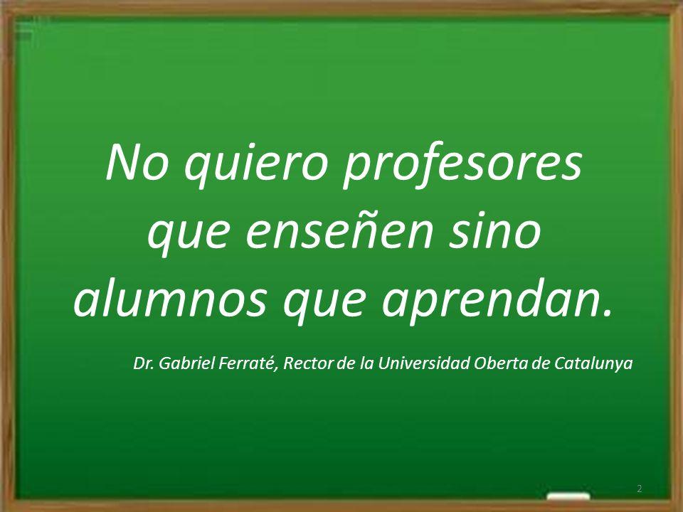 No quiero profesores que enseñen sino alumnos que aprendan.