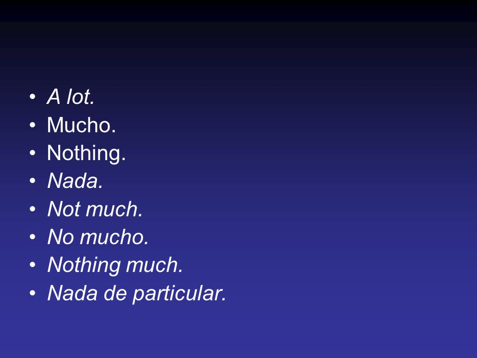 A lot. Mucho. Nothing. Nada. Not much. No mucho. Nothing much. Nada de particular.