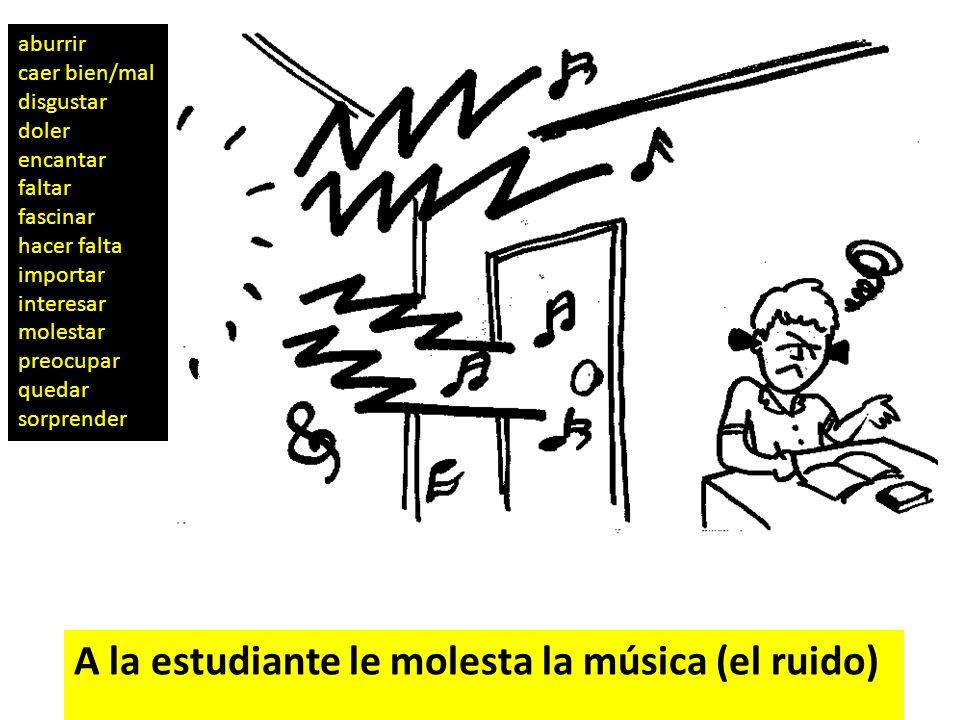 A la estudiante le molesta la música (el ruido)