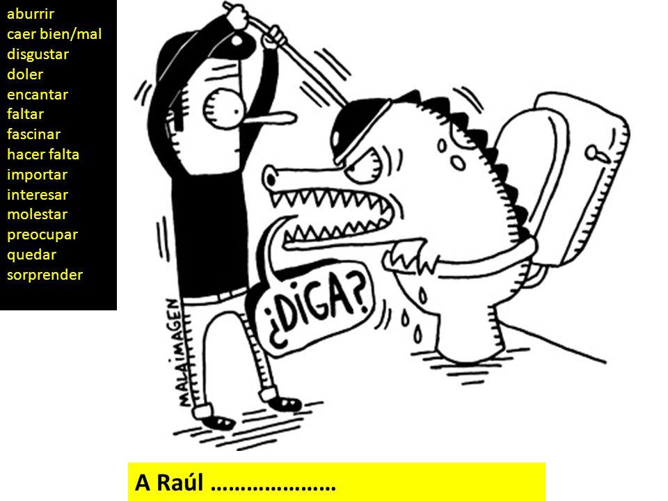 A Raúl ………………… aburrir caer bien/mal disgustar doler encantar faltar