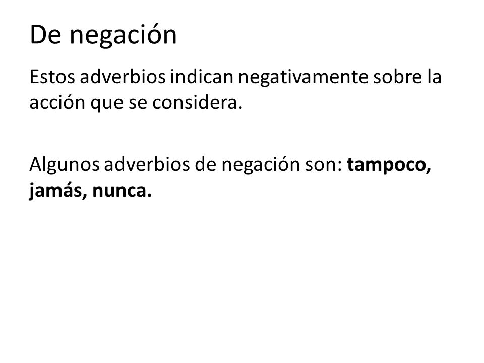 De negaciónEstos adverbios indican negativamente sobre la acción que se considera.