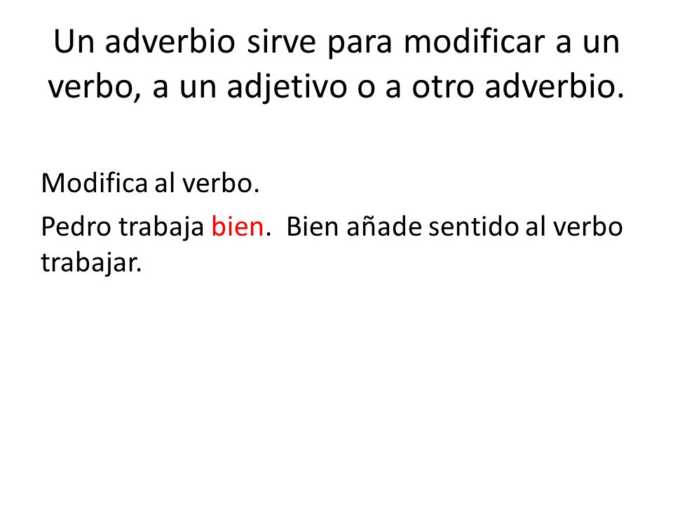 Un adverbio sirve para modificar a un verbo, a un adjetivo o a otro adverbio.